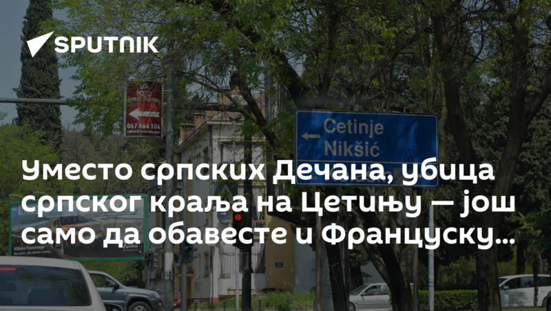 Уместо српских Дечана, убица српског краља на Цетињу — још само да обавесте и Француску...